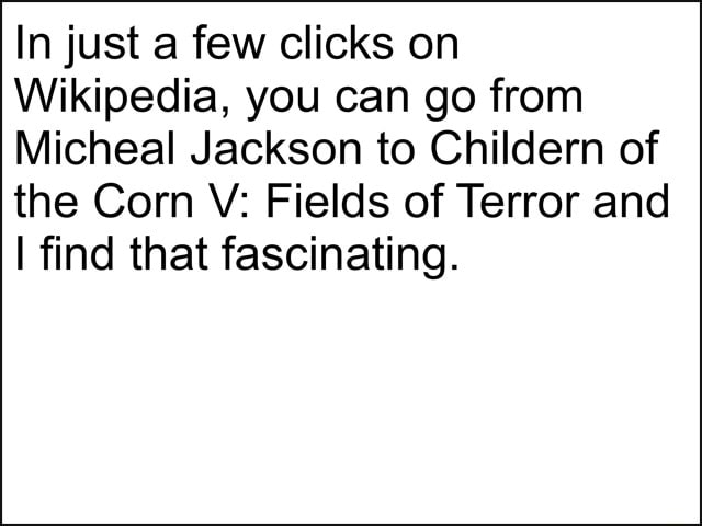 In just a few clicks on Wikipedia, you can go from Micheal Jackson to Childern of the Corn V Fields of Terror and find that fascinating meme