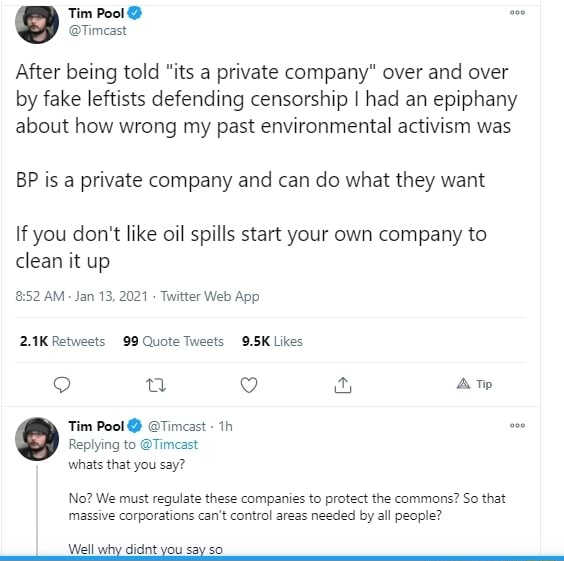 Tim Pool om After being told its a private company over and over by fake leftists defending censorship I had an epiphany about how wrong my past environmental activism was BP is a private company and can do what they want If you do not like oil spills start your own company to clean it up AM Jan Web App Retweets Quote Tweet Lies uu 9 aw Tim Pool Timcast Replying to Timcast whats that you say No We must regulate these companies to protect the commons So that massive corporations can not control areas needed by all people Well why didnt you say so memes