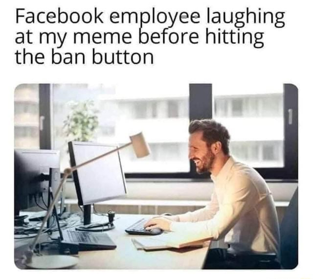 Facebook employee laughing at my meme before hitting the ban button