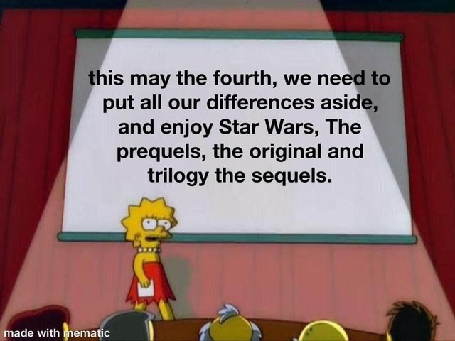 Is may the fourth, we nee to put all our differences asid and enjoy Star Wars, The prequels, the original and trilogy the sequels memes