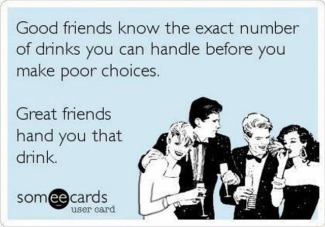 Good friends know the exact number of drinks you can handle before you make poor choices. Great friends hand you that drink. user card memes