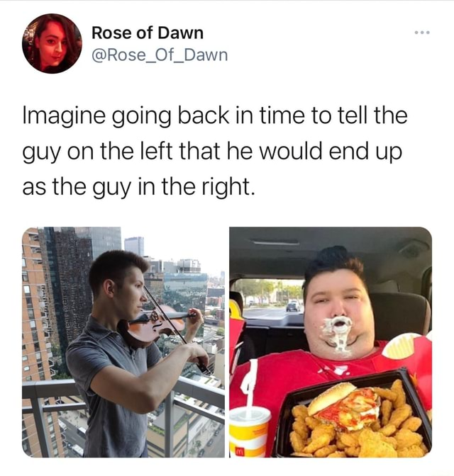 Rose Of Dawn Rose of Dawn Imagine going back in time to tell the guy on the left that he would end up Imagine going back in time to tell the as the guy in the right. Af memes