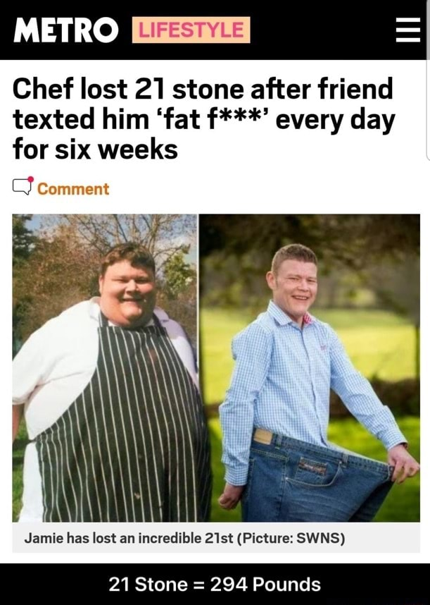 METRO Chef lost 21 stone after friend texted him fat f*** every day for six weeks comment Jamie has lost an incredible 21st Picture SWNS 21 Stone 294 Pounds 21 Stone 294 Pounds memes