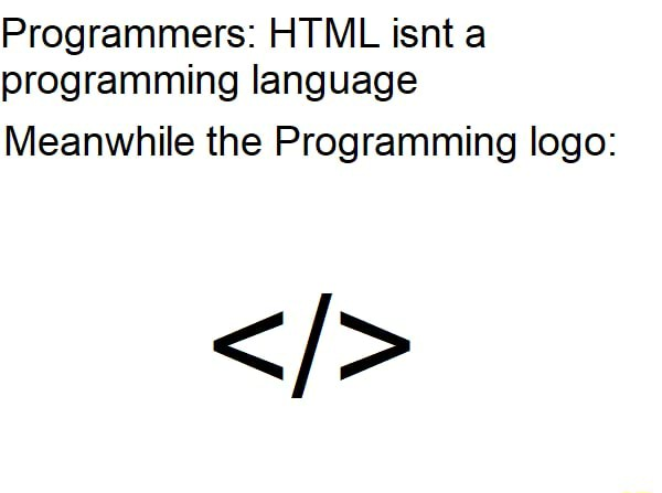 Programmers HTML isnt a programming language Meanwhile the Programming logo memes
