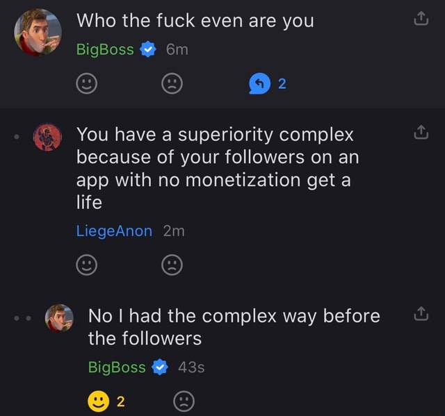 Who the fuck even are you BigBoss You have a superiority complex because of your followers on an app with no monetization get a life LiegeAnon No I had the complex way before the followers BigBoss memes