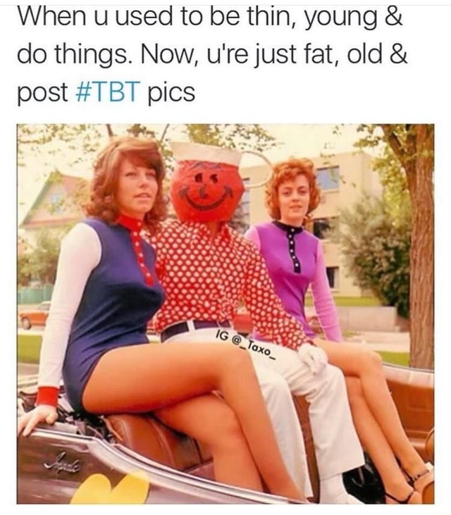 When used to be thin, young do things. Now, u're just fat, old post TBT pics meme