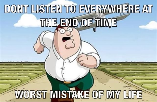 DONT LISTEN TO EVERYWHERE AT OF TIME SS WORST MISTAKE OF MY LIFE memes