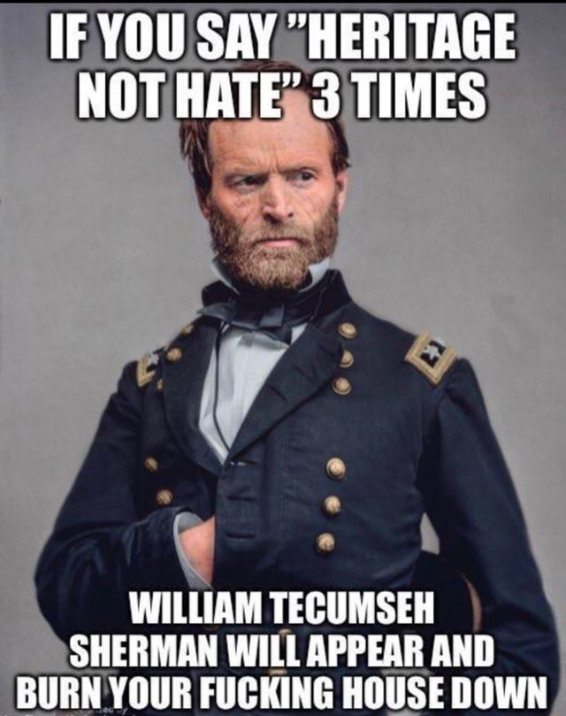 IF YOU SAY HERITAGE NOT HATE 3 TIMES WILLIAM TECUMSEH SHERMAN WILL APPEAR AND BURN YOUR FUCKING HOUSE DOWN meme