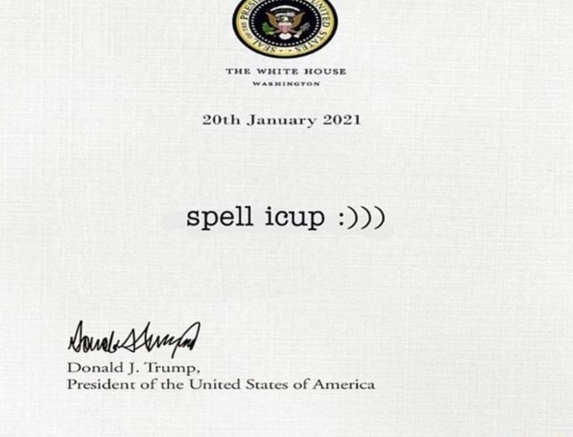 'THE WHITE HOUSE 20th January 2021 spell icup Donald J. Trump, President of the United States of America memes