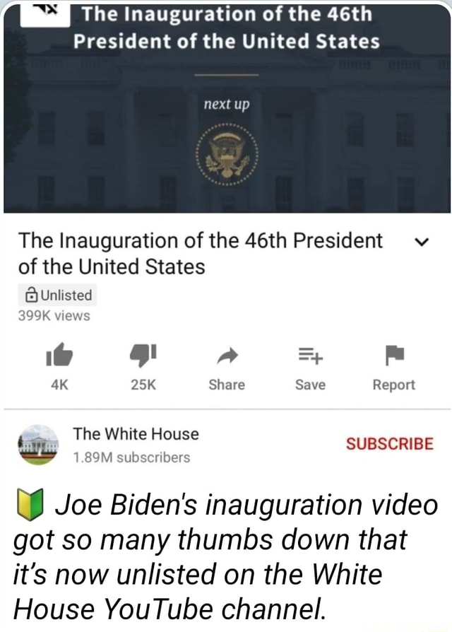 S The Inauguration of the 46th President of the United States next up The Inauguration of the 46th President of the United States Unlisted views Share Save Report The White House SUBSCRIBE 1.89M subscribers WW Joe Biden's inauguration got so many thumbs down that it's now unlisted on the White House YouTube channel memes