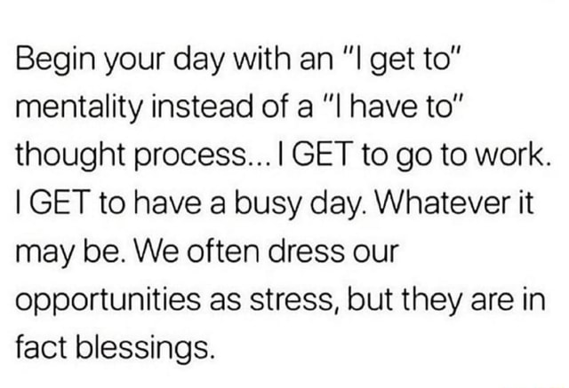 Begin your day with an get to mentality instead of a have to thought process GET to go to work. I GET to have a busy day. Whatever it may be. We often dress our opportunities as stress, but they are in fact blessings memes