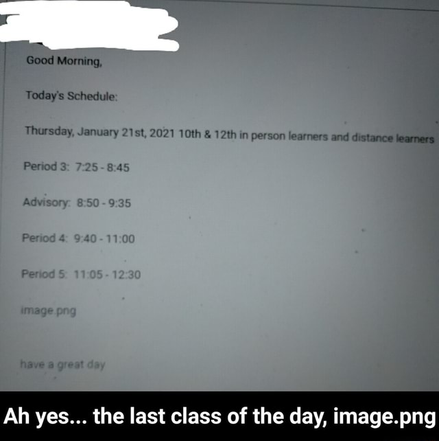 Good Morning, Today's Schedule Thursday, January SR, 2021 10th  and  12th in person learners and distance learners Period Ah yes the last class of the day, image.png  Ah yes the last class of the day, image.png memes