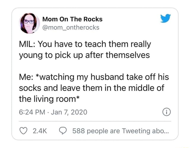 Mom On The Rocks wW mom ontherocks MIL You have to teach them really young to pick up after themselves Me *watching my husband take off his socks and leave them in the middle of the living room* PM  Jan 7, 2020  2.4K 588 people are Tweeting abo meme
