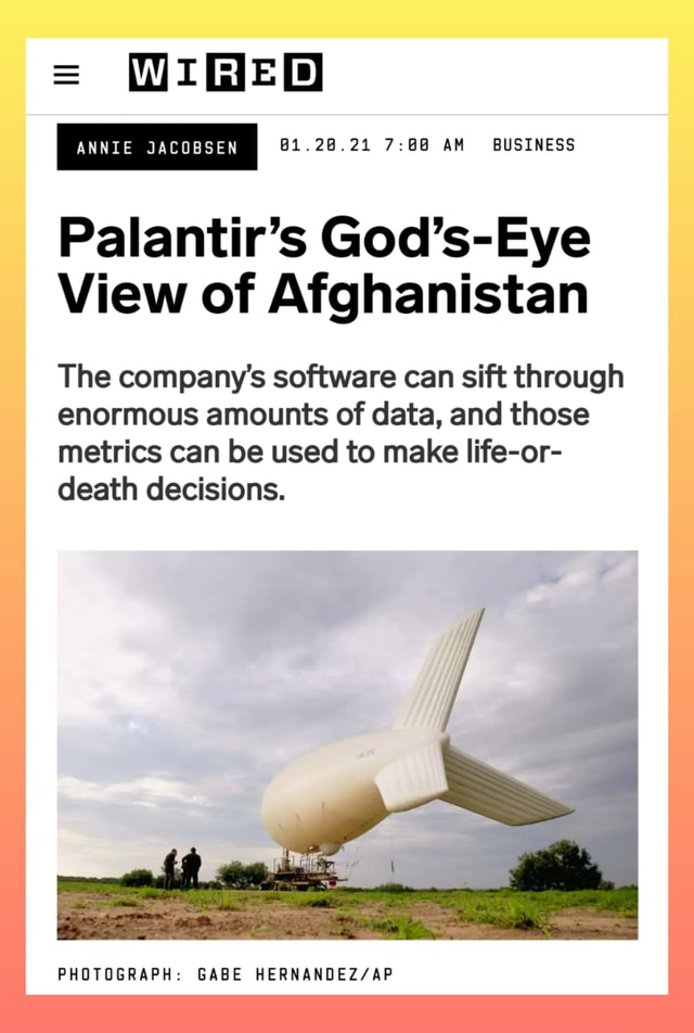 ANNIE JACOBSEN 61.28.21 AM BUSINESS Palantir's God's Eye View of Afghanistan The company's software can sift through enormous amounts of data, and those metrics can be used to make life or death decisions. PHOTOGRAPH GABE memes