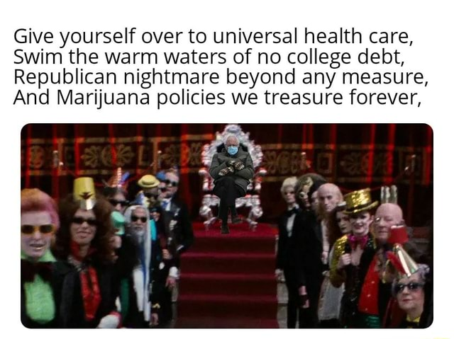 Give yourself over to universal health care, Swim the warm waters of no college debt, Republican nightmare beyond any measure, And Marijuana policies we treasure forever, memes