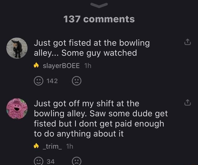 137 comments Just got fisted at the bowling alley Some guy watched slayerBOEE 142 Just got off my shift at the bowling alley. Saw some dude get fisted but I dont get paid enough to do anything about it trim memes