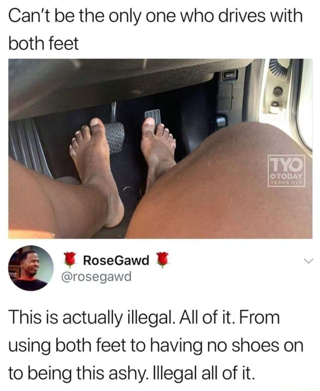 Can't be the only one who drives with both feet WE RoseGawd rosegawd This is actually illegal. All of it. From using both feet to having no shoes on to being this ashy. Illegal all of it memes