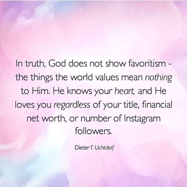 In truth, God does not show favoritism  the things the world values mean nothing to Him. He knows your heart, and He loves you regardless of your title, financial net worth, or number of Instagram followers. Dieter Uchtdorf meme