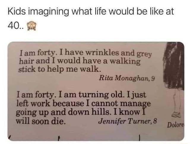 Kids imagining what life would be like at 40 forty. have wrinkles grey hair and would have walking stick to help me walls. Rite Monagham, 9 forty. old. lett work because I cannot menage wp and down ills, willl soom lie memes