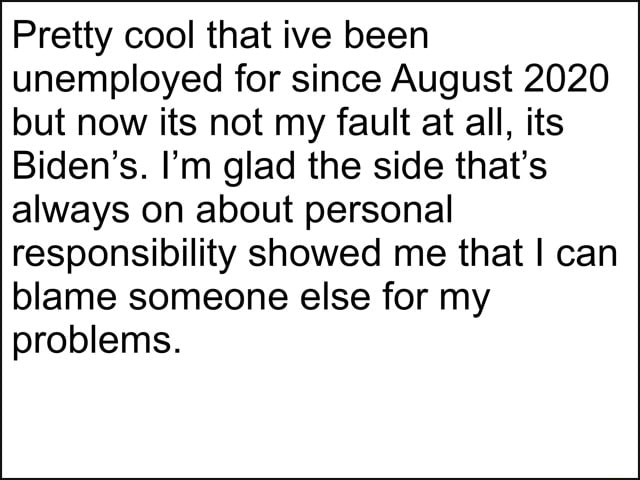 Pretty cool that ive been unemployed for since August 2020 but now its not my fault at all, its Biden's. I'm glad the side that's always on about personal responsibility showed me that I can blame someone else for my problems memes