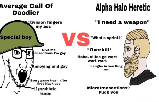 Average Call Doodier Of Alpha Halo Heretic Doodier Spocialiboy tivision fingers I need a weapon V SS What's sprint  *Overkill* Haha, elites go wart wart wart Annoying and gay Laughs in warthog run {tansactions I'm gay Every game trash after first black ops 12 year old fucks Microtransactions his mom Fuck you memes