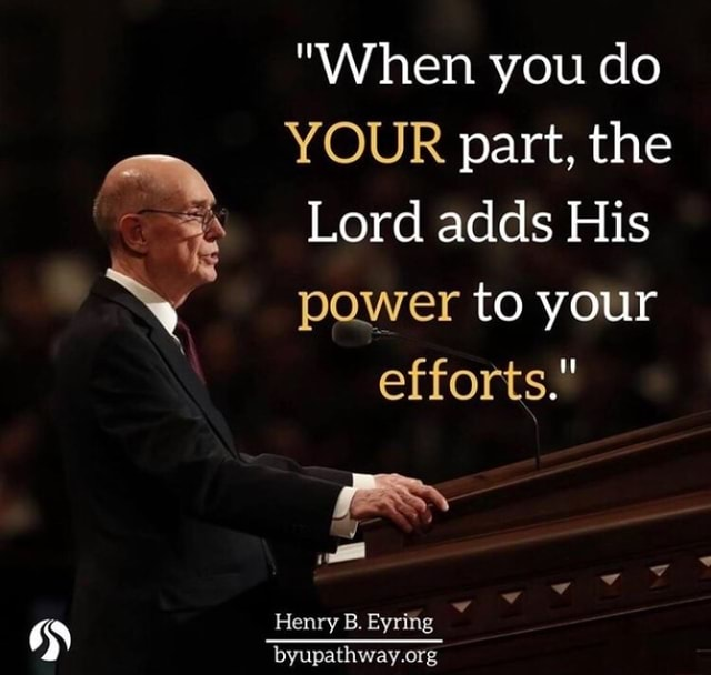 When you do YOUR part, the Lord adds His power to your efforts. Henry B. Eyring meme