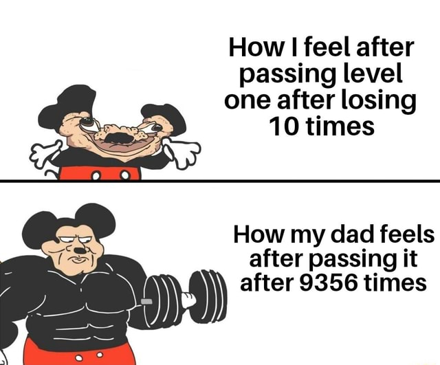 How I feel after passing level one after losing 10 times How my dad feels after passing it after 9356 times meme