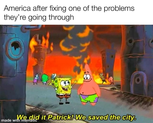 America after fixing one of the problems they're going through We did it saved the city meme