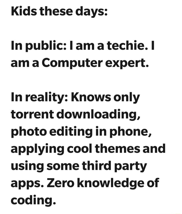 Kids these days In public lama techie. am a Computer expert. In reality Knows only torrent downloading, photo editing in phone, applying cool themes and using some third party apps. Zero knowledge of coding memes