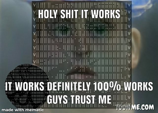 HOLY SHIT IT WORKS IT WORKS DEFINITELY WORKS GUYS TRUST ME ME ARM memes