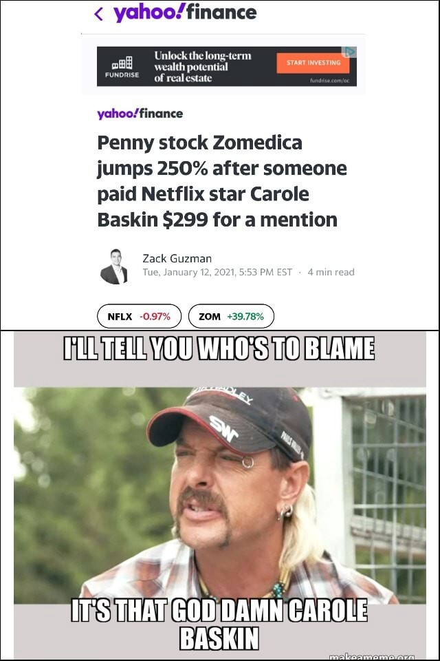 Wealth pote of reale START INVESTING Penny stock Zomedica jumps 250% after someone paid Netflix star Carole Baskin $299 for a mention Zack Guzman NFLX 0.97% ZOM 39.78% Tue, January 12, 2021, PM EST read I'LL TELL YOU WHO'S TO BLAME IT'S THAT GOD DAMN CAROLE BASKIN meme