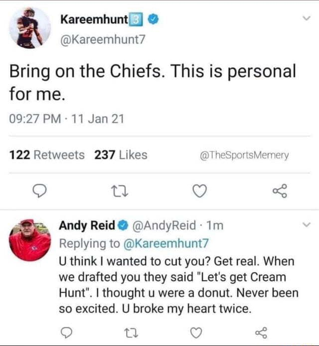 KareemhuntI Kareemhunt7 Bring on the Chiefs. This is personal for me. PM 11 Jan 21 Andy Reid AndyReid Replying to Kareemhunt7 U think I wanted to cut you Get real. When we drafted you they said Let's get Cream Hunt . I thought u were a donut. Never been so excited. U broke my heart twice. CC rT meme