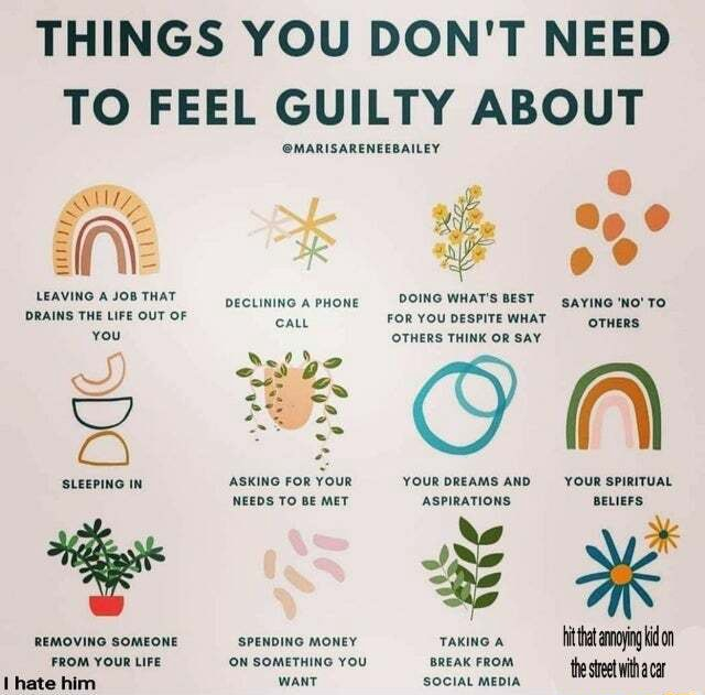 THINGS YOU DON'T NEED TO FEEL GUILTY ABOUT all LEAVING JoB THAT DRAINS THE LIFE OUT OF you CS SLEEPING IN REMOVING SOMEONE FROM YOUR LIFE MARISARENEEBAILEY DECLINING A PHONE DOING WHAT'S BEST sayiN'No'TO FOR YOUDESPITEWHAT gTHeRS, OTHERS THINK OR SAY ON ASKING FOR YOUR YOUR DREAMS AND YOUR SPIRITUAL NEEDS TO BE MET ASPIRATIONS BELIEFS REMOVING SOMEONE SPENDING MONEY TAKING A bithat anoying Kid on ON SOMETHING YOU BREAK FROM memes