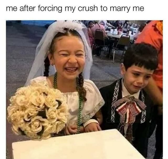 Me after forcing my crush to marry me meme