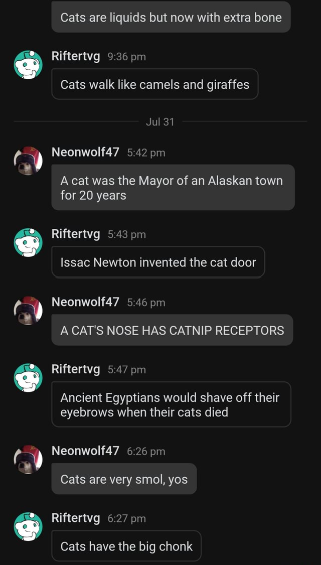 Cats are liquids but now with extra bone Riftertvg pm Cats walk like camels and giraffes Jul 31 Neonwolf47 pm A cat was the Mayor of an Alaskan town for 20 years Riftertvg pm Issac Newton invented the cat door Neonwolf47 pm A CAT'S NOSE HAS CATNIP RECEPTORS Riftertvg pm Ancient Egyptians would shave off their eyebrows when their cats died Neonwolf47 pm Cats are very smol, yos Riftertvg pm Cats have the big chonk meme