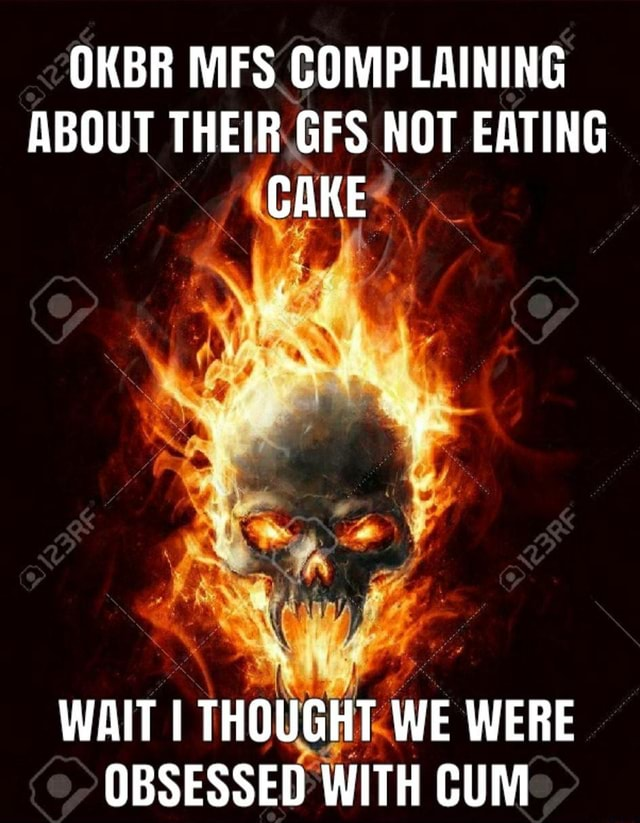 OKBR MFS COMPLAINING ABOUT THEIR GFS NOT EATING CAKE WAIT I THOUGHT WE WERE OBSESSED WITH CUM meme