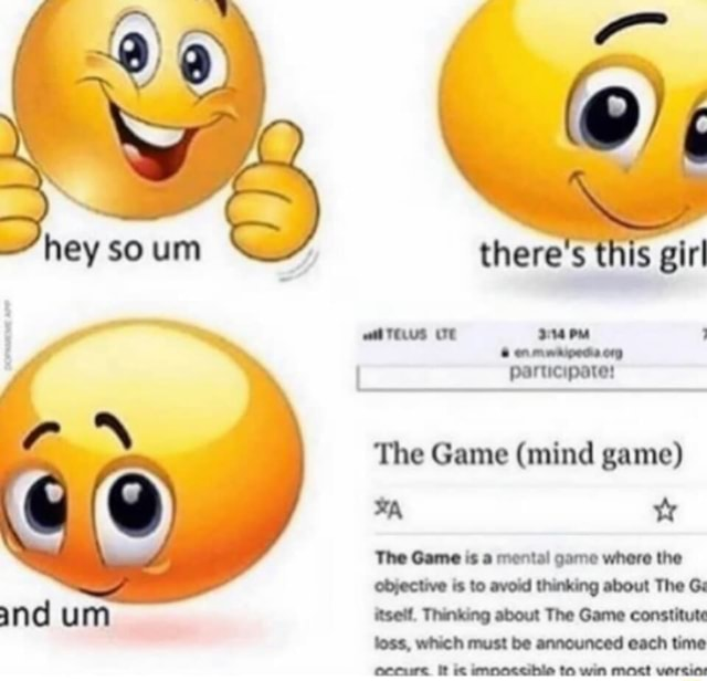 Hey so wan there's this girl aarus of participate The Game mind game The Game is a mental game where the objective is to avoid thinking about The G Ind um itself, Thinking about The Game constitute loss, which must be announced each time ocourc ft fie imnoaccible to win mast versios memes
