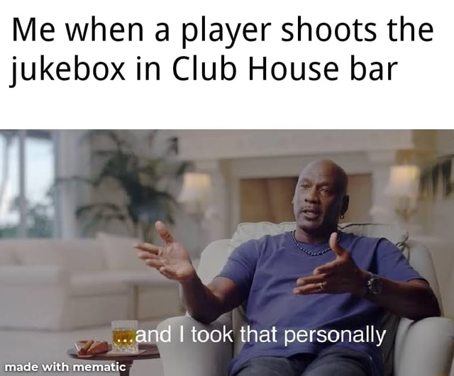Me when a player shoots the jukebox in Club House bar and I took that personally memes