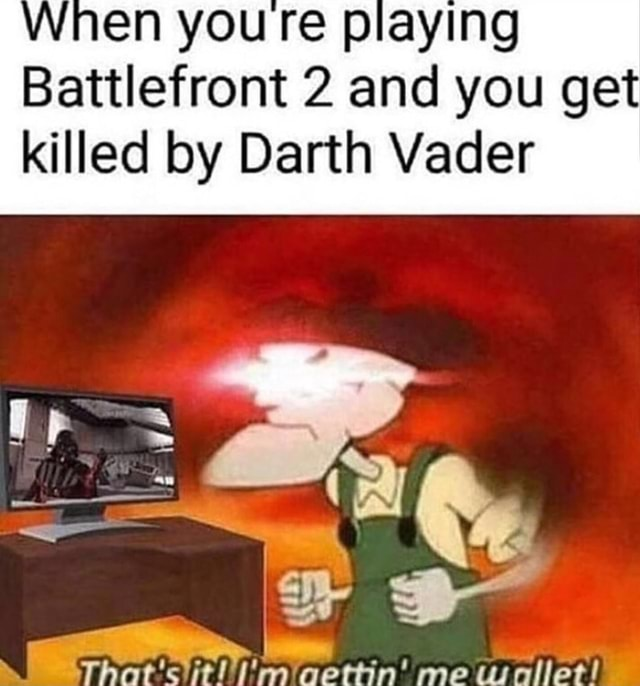 When you Te playing Battlefront 2 and you get killed by Darth Vader That slitl I'imiaettin me usnilet memes
