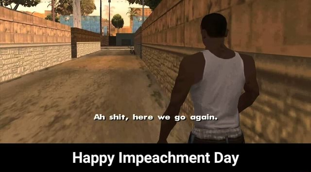 Ah shit, here we go again. Happy Impeachment Day Happy Impeachment Day meme