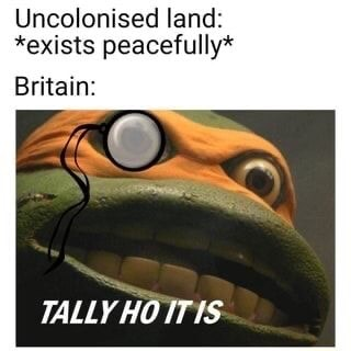 Uncolonised land *exists peacefully* Britain TALLY HO ITIS meme