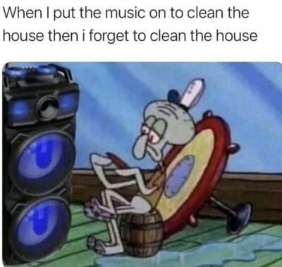 When put the music on to clean the house then i forget to clean the house meme