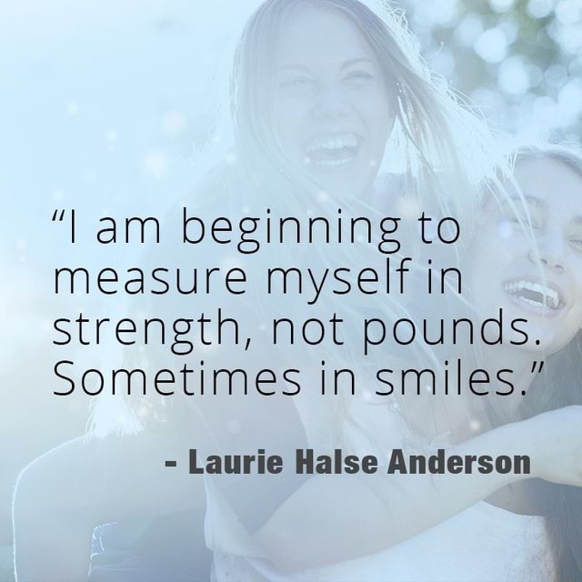 Am beginning to measure myself in strength, not pounds. Sometimes in smiles  Laurie Halse Anderson memes