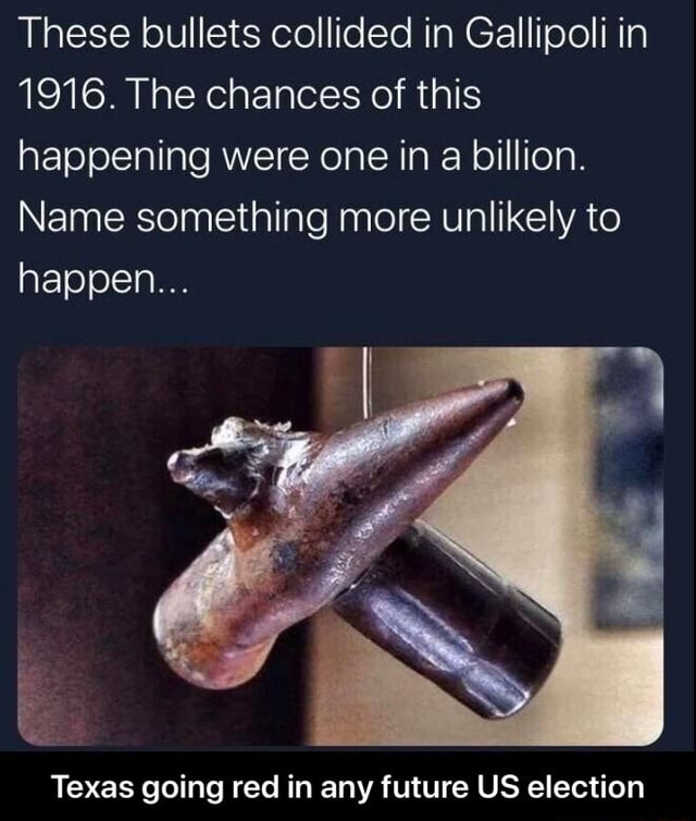 These bullets collided in Gallipoli in 1916. The chances of this happening were one in a billion. Name something more unlikely to happen Texas going red in any future US election  Texas going red in any future US election memes