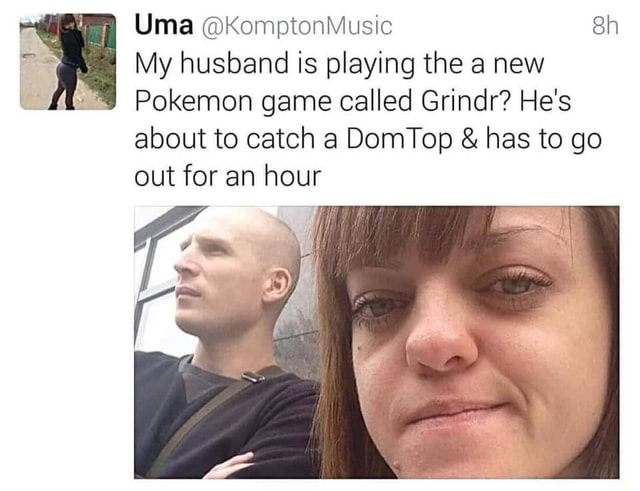 Uma KomptonMusic My husband is playing the a new Pokemon game called Grindr He's about to catch a DomTop  and  has to go out for an hour memes