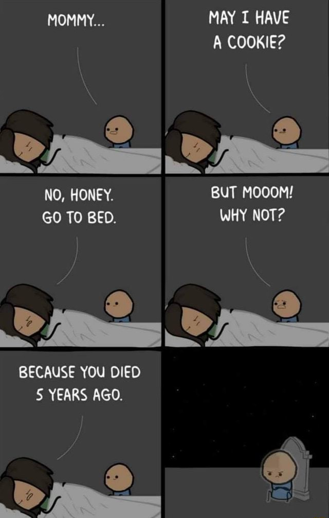 MOMMY MAY T HAVE A COOKIE NO, HONEY. BUT MOOOM GO TO BED. WHY NOT BECAUSE YOU DIED 5 YEARS AGO.  9 a meme