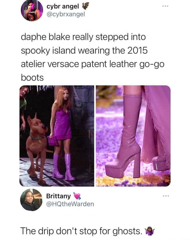 Cybr angel daphe blake really stepped into spooky island wearing the 2015 atelier versace patent leather go go boots ec The drip do not stop for ghosts meme