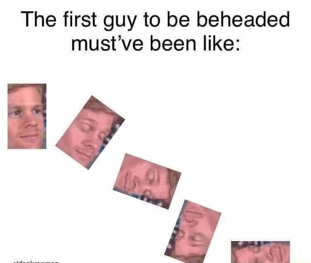The first guy to be beheaded must've been like memes