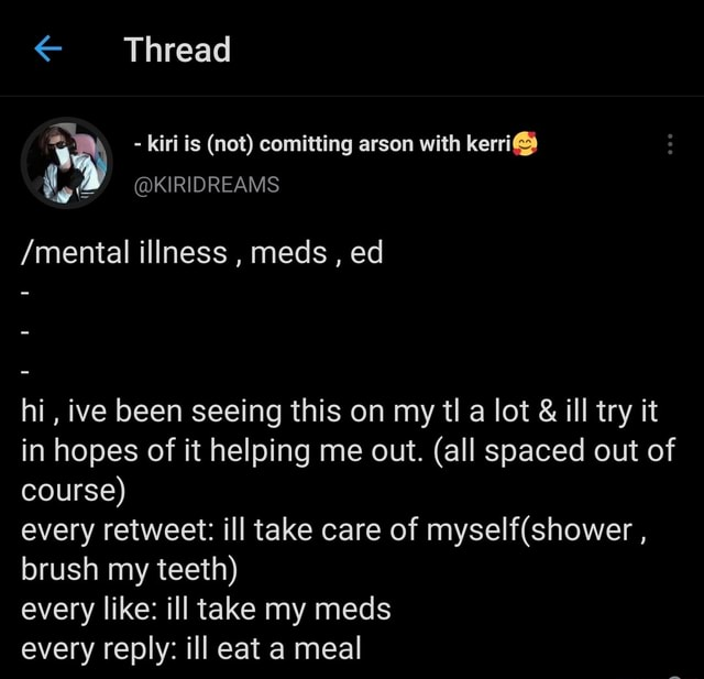 Thread  kiri is not comitting arson with kerri  mental illness, meds, ed hi, ive been seeing this on my tl a lot  and  ill try it in hopes of it helping me out. all spaced out of course every retweet ill take care of, brush my teeth every like ill take my meds every reply ill eat a meal memes