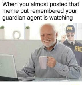 When you almost posted that meme but remembered your guardian agent is watching